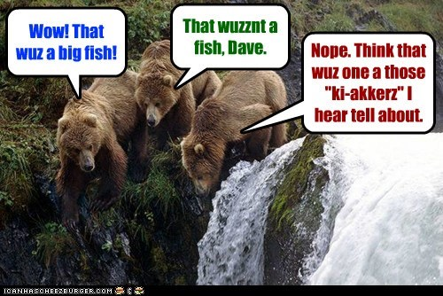 "Wow! That wuz a big fish! That wuzznt a fish, Dave. Nope. Think that wuz one a those ""ki-akkerz"" I hear tell about."