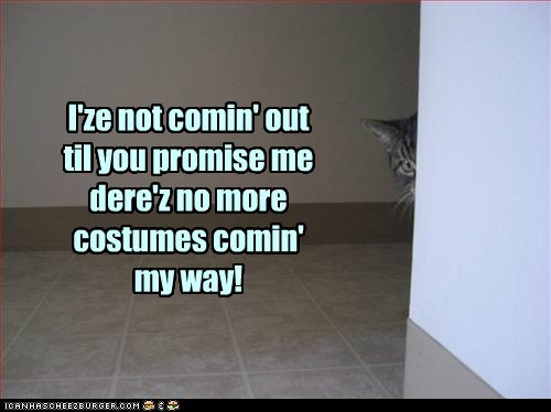 I'ze not comin' out til you promise me dere'z no more costumes comin' my way!