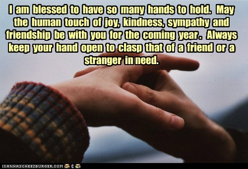 I am blessed to have so many hands to hold. May the human touch of joy, kindness, sympathy and friendship be with you for the coming year . Always keep your hand open to clasp that of a friend or a stranger in need.