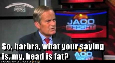 So, barbra, what your saying is, my, head is fat?