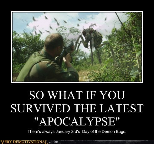 "SO WHAT IF YOU SURVIVED THE LATEST ""APOCALYPSE"" There's always January 3rd's Day of the Demon Bugs."