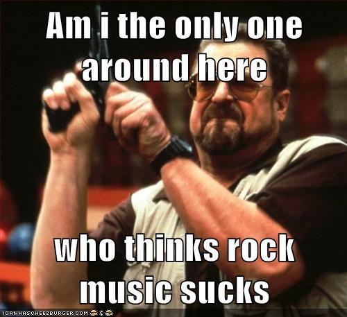 Am i the only one around here  who thinks rock music sucks
