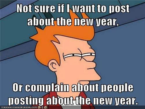 Not sure if I want to post about the new year, Or complain about people posting about the new year.
