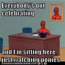 Everybody's out celebrating  and I'm sitting here, just watching ponies