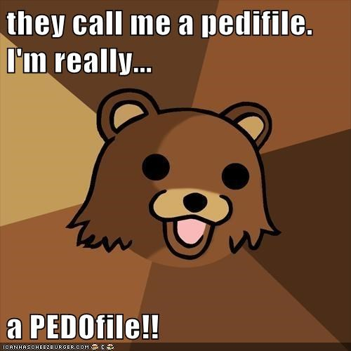 they call me a pedifile.                                             I'm really...  a PEDOfile!!