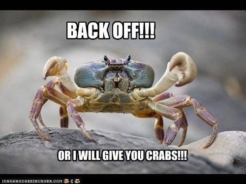 BACK OFF!!! OR I WILL GIVE YOU CRABS!!!