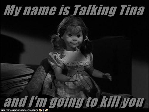 My name is Talking Tina   and I'm going to kill you