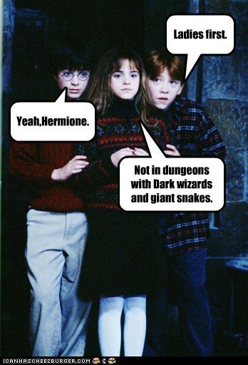 Ladies first. Yeah,Hermione. Not in dungeons with Dark wizards and giant snakes.