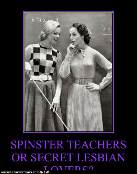 SPINSTER TEACHERS OR SECRET LESBIAN LOVERS?