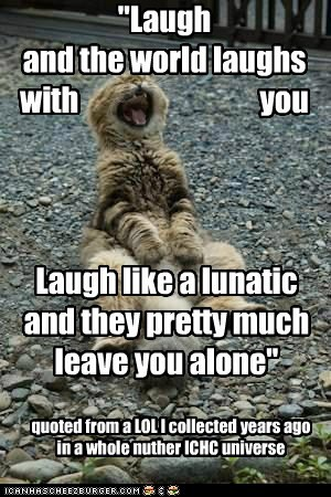 """""""Laugh and the world laughs with you quoted from a LOL I collected years ago in a whole nuther ICHC universe Laugh like a lunatic and they pretty much leave you alone"""""""