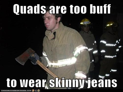 Quads are too buff  to wear skinny jeans