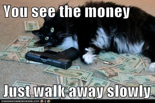You see the money  Just walk away slowly
