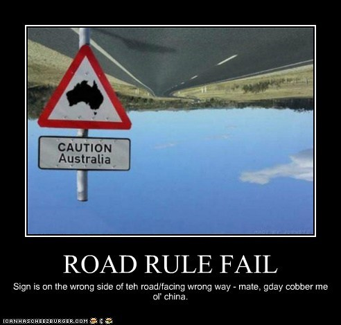 ROAD RULE FAIL Sign is on the wrong side of teh road/facing wrong way - mate, gday cobber me ol' china.