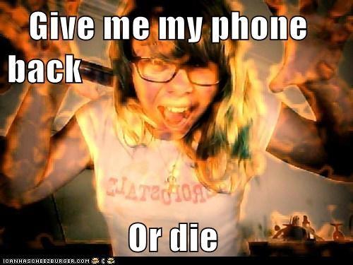 Give me my phone back                   Or die