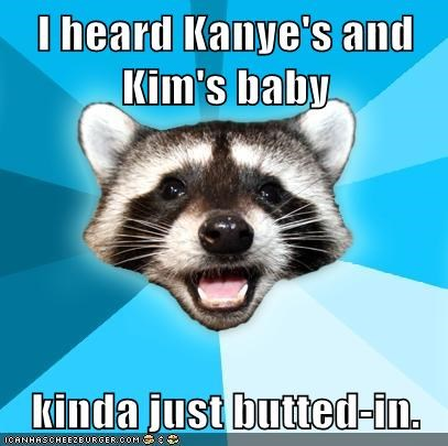 I heard Kanye's and Kim's baby  kinda just butted-in.