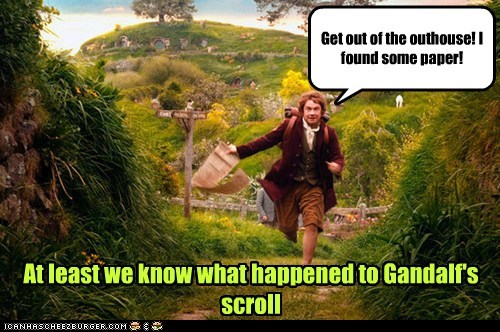 Get out of the outhouse! I found some paper! At least we know what happened to Gandalf's scroll