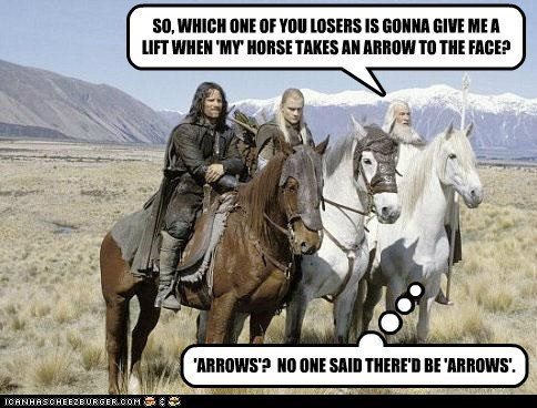 SO, WHICH ONE OF YOU LOSERS IS GONNA GIVE ME A LIFT WHEN 'MY' HORSE TAKES AN ARROW TO THE FACE? 'ARROWS'? NO ONE SAID THERE'D BE 'ARROWS'.