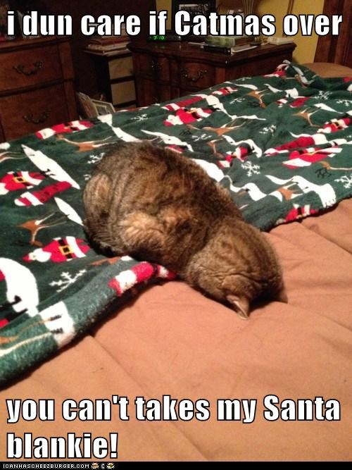 i dun care if Catmas over  you can't takes my Santa blankie!