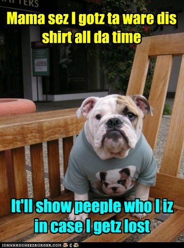 Mama sez I gotz ta ware dis shirt all da time It'll show peeple who I iz in case I getz lost