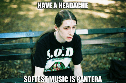 headache,meatl problems,pantera