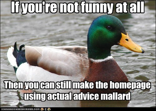 If you're not funny at all Then you can still make the homepage using actual advice mallard