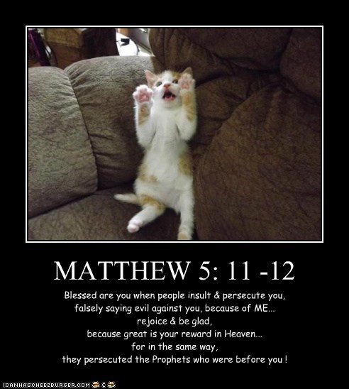 MATTHEW 5: 11 -12 Blessed are you when people insult & persecute you, falsely saying evil against you, because of ME... rejoice & be glad, because great is your reward in Heaven... for in the same way, they persecuted the Prophets who were before you !