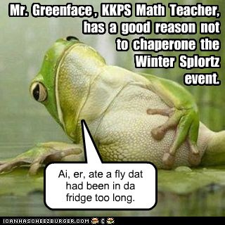 Mr. Greenface , KKPS Math Teacher, has a good reason not to chaperone the Winter Splortz event. Ai, er, ate a fly dat had been in da fridge too long.