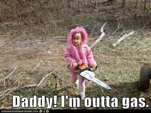 Daddy! I'm outta gas.