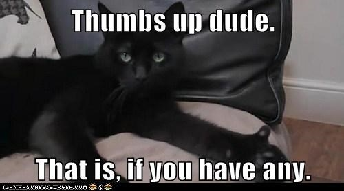 Thumbs up dude.  That is, if you have any.