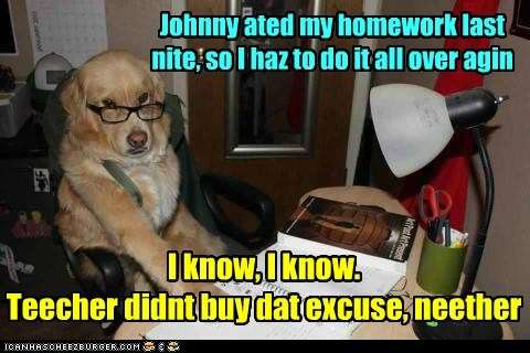 Johnny ated my homework last nite, so I haz to do it all over agin I know, I know. Teecher didnt buy dat excuse, neether