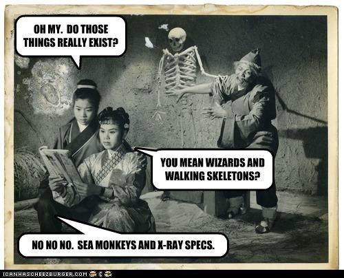OH MY. DO THOSE THINGS REALLY EXIST? YOU MEAN WIZARDS AND WALKING SKELETONS? NO NO NO. SEA MONKEYS AND X-RAY SPECS.