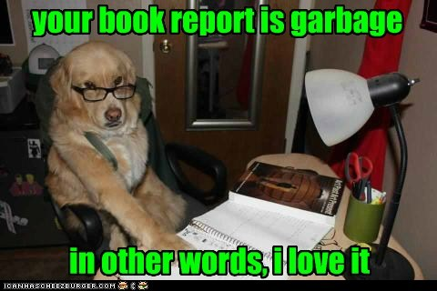 your book report is garbage in other words, i love it