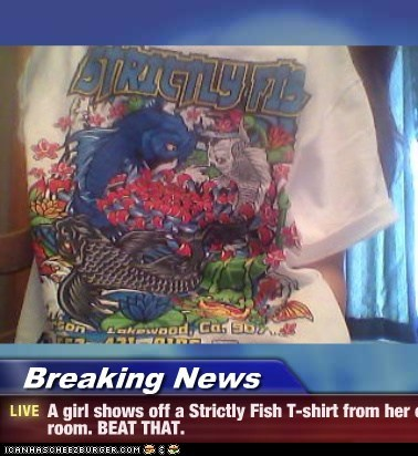 Breaking News - A girl shows off a Strictly Fish T-shirt from her own room. BEAT THAT.
