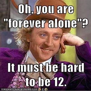 forever alone,teenagers,condescending wonka