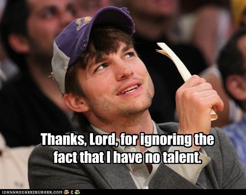thanks,no talent,lord,ignoring,ashton kutcher