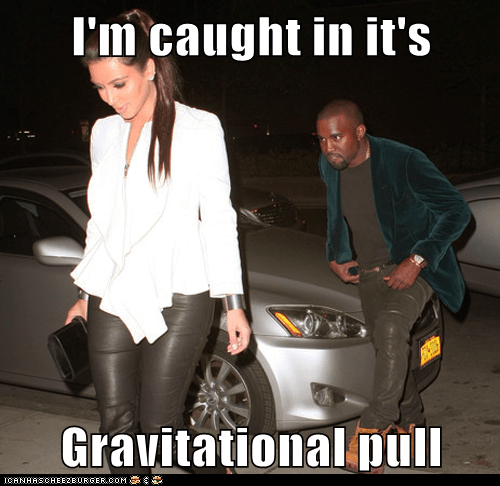 caught,stuck,gravitational pull,kim kardashian,kanye west,but