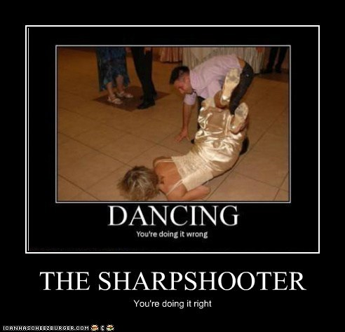 THE SHARPSHOOTER You're doing it right