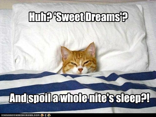 Huh? 'Sweet Dreams'? And spoil a whole nite's sleep?!