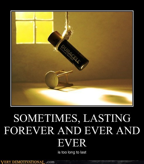 SOMETIMES, LASTING FOREVER AND EVER AND EVER is too long to last