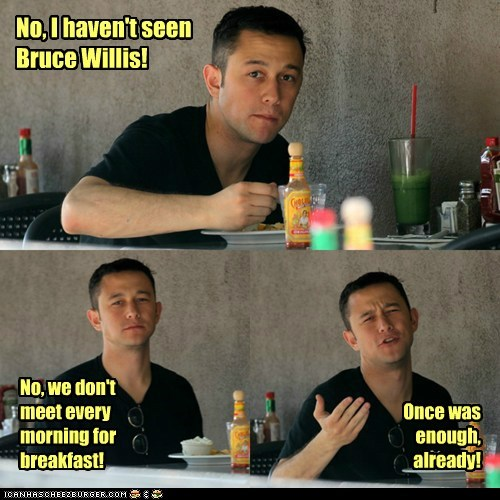 annoyed,breakfast,once,bruce willis,Joseph Gordon-Levitt,looper,enough