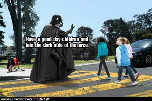 Have  a  good  day  children  and  join  the  dark  side  of  the force.