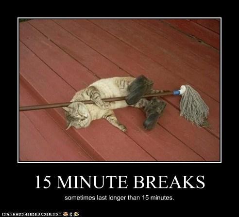 15 MINUTE BREAKS sometimes last longer than 15 minutes.