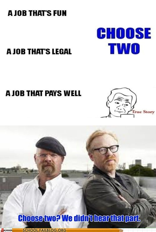 fun,jobs,legal,pick two,pays well,mythbusters