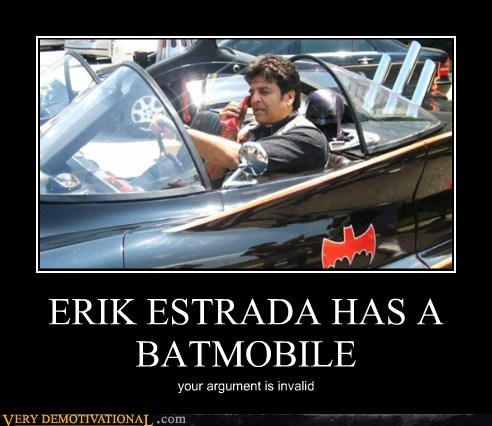 ERIK ESTRADA HAS A BATMOBILE your argument is invalid