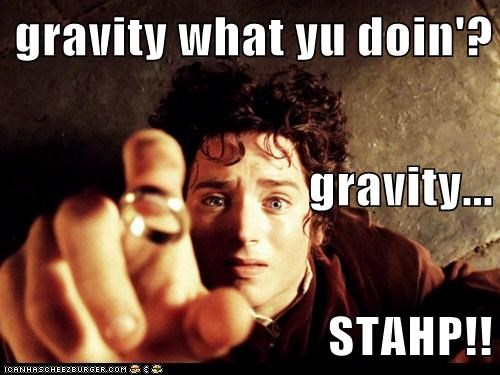 gravity what yu doin'? gravity... STAHP!!