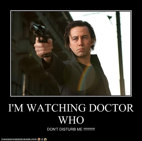 I'M WATCHING DOCTOR WHO DON'T DISTURB ME !!!!!!!!!!!