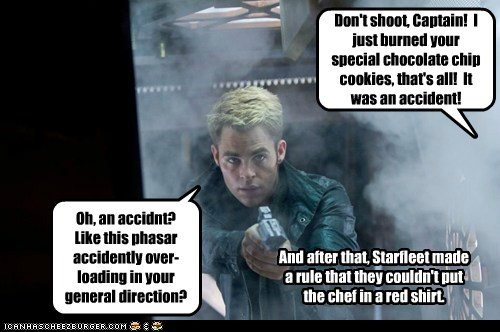 Don't shoot, Captain! I just burned your special chocolate chip cookies, that's all! It was an accident! And after that, Starfleet made a rule that they couldn't put the chef in a red shirt. Oh, an accidnt? Like this phasar accidently over-loading in your general direction?