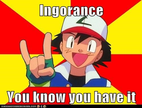 Ingorance   You know you have it