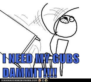 I NEED MY GUBS DAMMIT!!!!