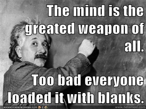 The mind is the greated weapon of all.  Too bad everyone loaded it with blanks.